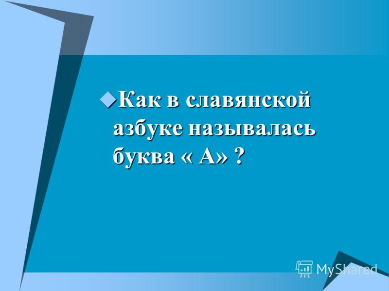 Как в славянской азбуке называлась буква « А» ? Как в славянской азбуке называлась буква « А» ?
