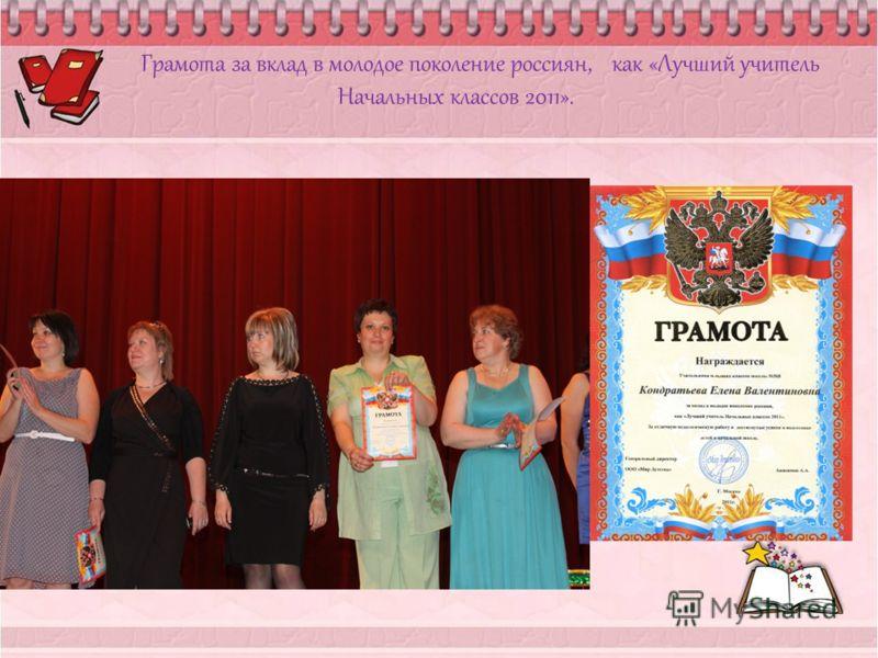 Грамота за вклад в молодое поколение россиян, как «Лучший учитель Начальных классов 2011».