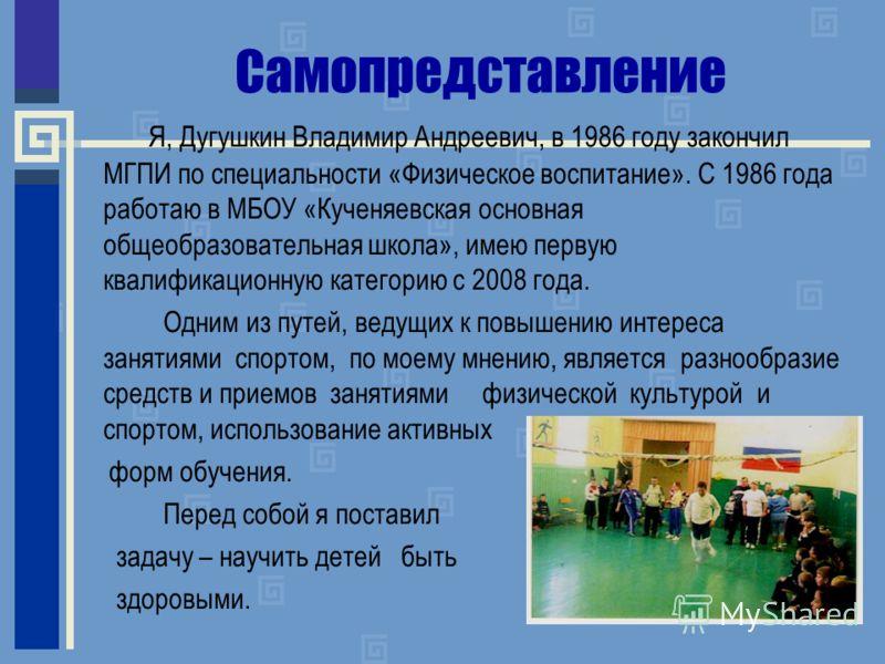 Самопредставление Я, Дугушкин Владимир Андреевич, в 1986 году закончил МГПИ по специальности «Физическое воспитание». С 1986 года работаю в МБОУ «Кученяевская основная общеобразовательная школа», имею первую квалификационную категорию с 2008 года. Од