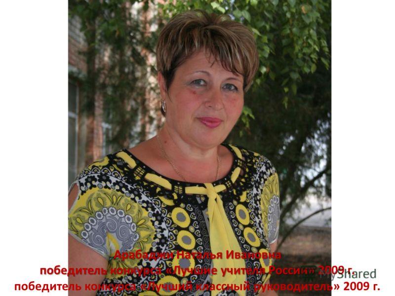 Арабаджи Наталья Ивановна победитель конкурса «Лучшие учителя России» победитель конкурса «Лучшие учителя России» 2009 г. победитель конкурса «Лучший классный руководитель» 2009 г.