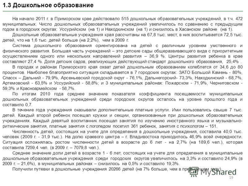 19 1.3 Дошкольное образование На начало 2011 г. в Приморском крае действовало 515 дошкольных образовательных учреждений, в т.ч. 472 муниципальных. Число дошкольных образовательных учреждений увеличилось по сравнению с предыдущим годом в городских окр