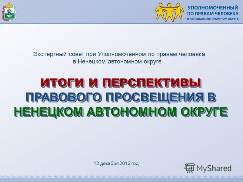 ИТОГИ И ПЕРСПЕКТИВЫ ПРАВОВОГО ПРОСВЕЩЕНИЯ В НЕНЕЦКОМ АВТОНОМНОМ ОКРУГЕ Экспертный совет при Уполномоченном по правам человека в Ненецком автономном округе 12 декабря 2012 год