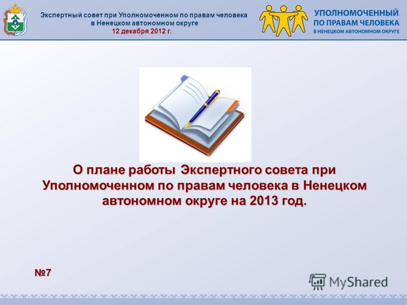 Экспертный совет при Уполномоченном по правам человека в Ненецком автономном округе 12 декабря 2012 г. 7 О плане работы Экспертного совета при Уполномоченном по правам человека в Ненецком автономном округе на 2013 год.