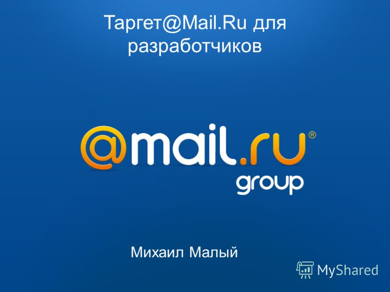 Таргет@Mail.Ru Таргет@Mail.RuТаргет@Mail.Ru – сервис автоматизированного размещения рекламы с социодемографическим таргетингом 2009 2010 Таргет@Mail.Ru для разработчиков Михаил Малый