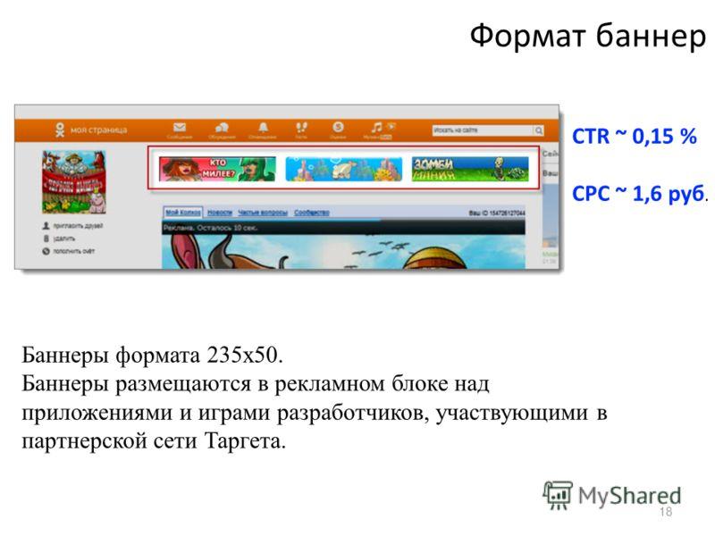 18 Формат баннер Баннеры формата 235х50. Баннеры размещаются в рекламном блоке над приложениями и играми разработчиков, участвующими в партнерской сети Таргета. CTR ~ 0,15 % CPC ~ 1,6 руб.