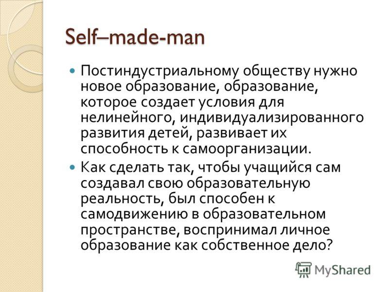 Self–made-man Постиндустриальному обществу нужно новое образование, образование, которое создает условия для нелинейного, индивидуализированного развития детей, развивает их способность к самоорганизации. Как сделать так, чтобы учащийся сам создавал