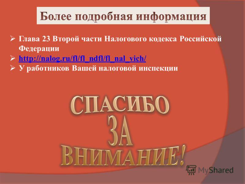 Глава 23 Второй части Налогового кодекса Российской Федерации http://nalog.ru/fl/fl_ndfl/fl_nal_vich/ У работников Вашей налоговой инспекции