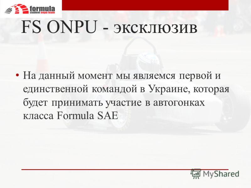 FS ONPU - эксклюзив На данный момент мы являемся первой и единственной командой в Украине, которая будет принимать участие в автогонках класса Formula SAE