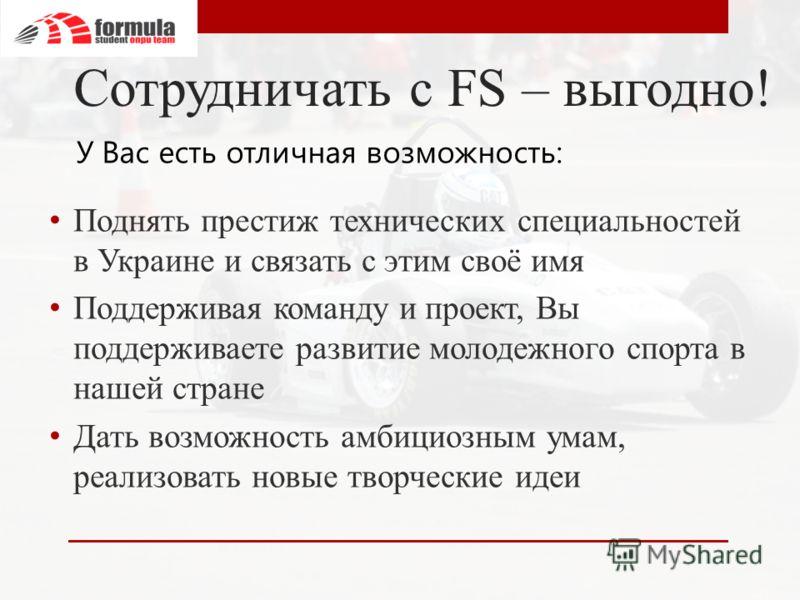 Сотрудничать с FS – выгодно! Поднять престиж технических специальностей в Украине и связать с этим своё имя Поддерживая команду и проект, Вы поддерживаете развитие молодежного спорта в нашей стране Дать возможность амбициозным умам, реализовать новые