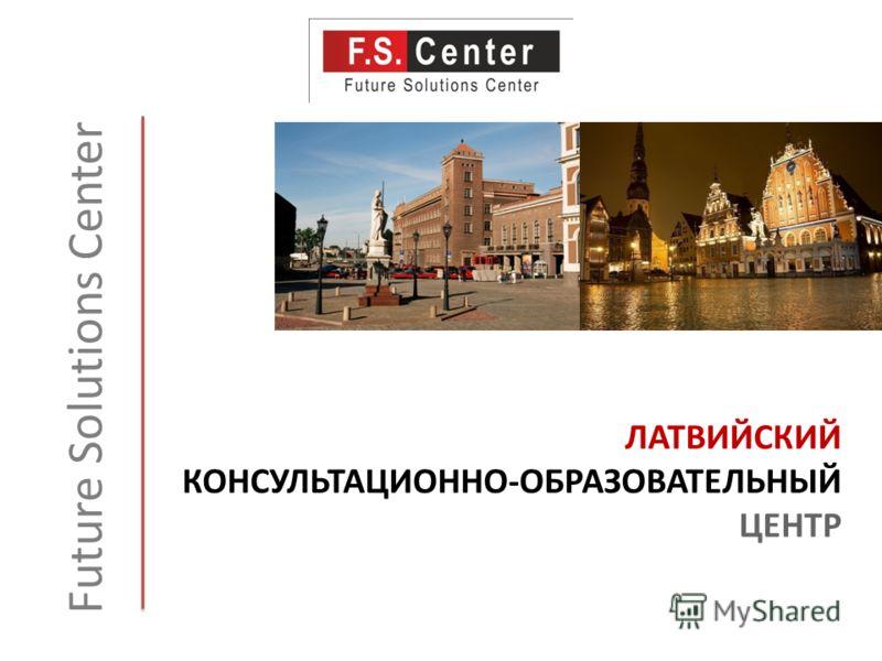 ЛАТВИЙСКИЙ КОНСУЛЬТАЦИОННО-ОБРАЗОВАТЕЛЬНЫЙ ЦЕНТР Future Solutions Center