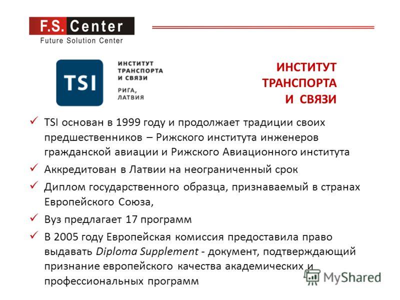 TSI основан в 1999 году и продолжает традиции своих предшественников – Рижского института инженеров гражданской авиации и Рижского Авиационного института Аккредитован в Латвии на неограниченный срок Диплом государственного образца, признаваемый в стр