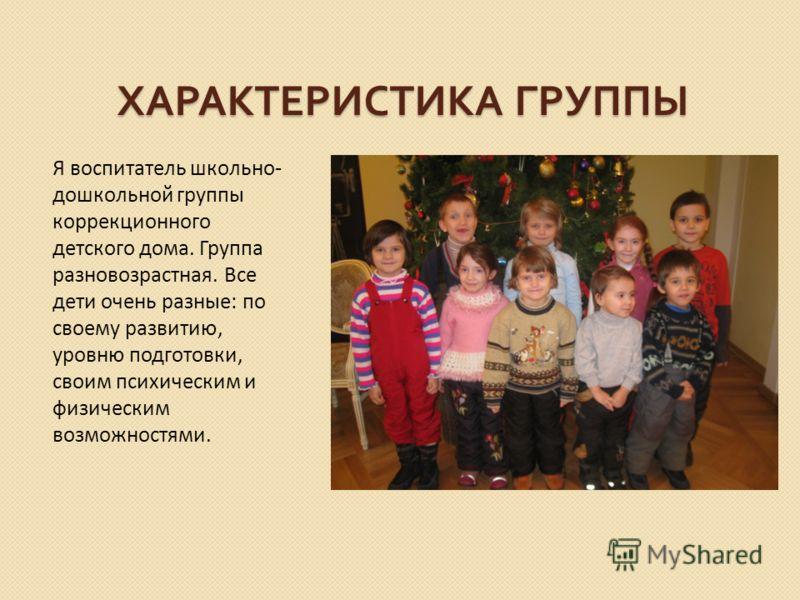 ХАРАКТЕРИСТИКА ГРУППЫ Я воспитатель школьно- дошкольной группы коррекционного детского дома. Группа разновозрастная. Все дети очень разные: по своему развитию, уровню подготовки, своим психическим и физическим возможностями.