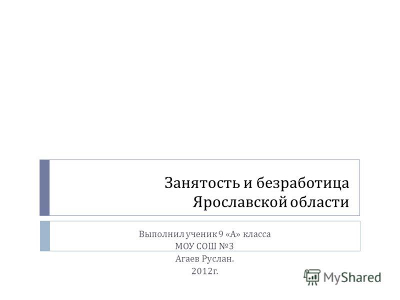 Занятость и безработица Ярославской области Выполнил ученик 9 « А » класса МОУ СОШ 3 Агаев Руслан. 2012 г.