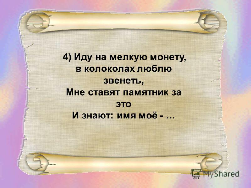 4) Иду на мелкую монету, в колоколах люблю звенеть, Мне ставят памятник за это И знают: имя моё - …