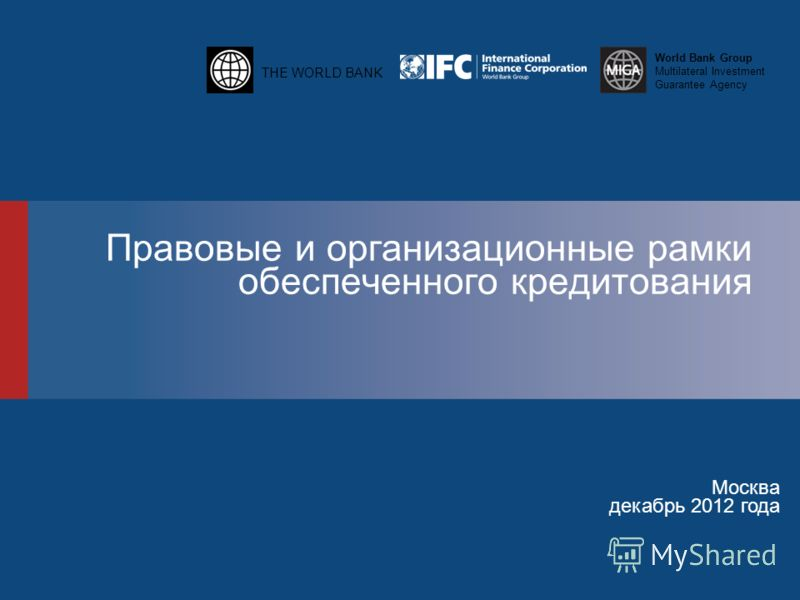 THE WORLD BANK World Bank Group Multilateral Investment Guarantee Agency Правовые и организационные рамки обеспеченного кредитования Москва декабрь 2012 года