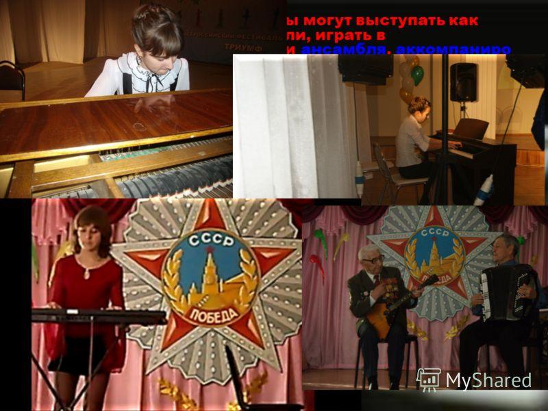 Профессиональные пианисты могут выступать как самостоятельные исполнители, играть в сопровождении оркестра или ансамбля, аккомпанирооркестраансамбляаккомпаниро ватьвать одному или нескольким музыкантам. Обычно пианисты начинают обучение игре на инстр