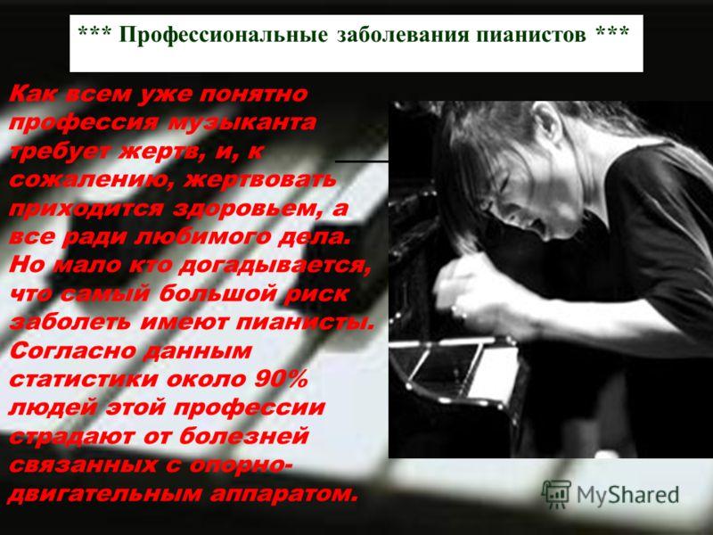 *** Профессиональные заболевания пианистов *** Как всем уже понятно профессия музыканта требует жертв, и, к сожалению, жертвовать приходится здоровьем, а все ради любимого дела. Но мало кто догадывается, что самый большой риск заболеть имеют пианисты