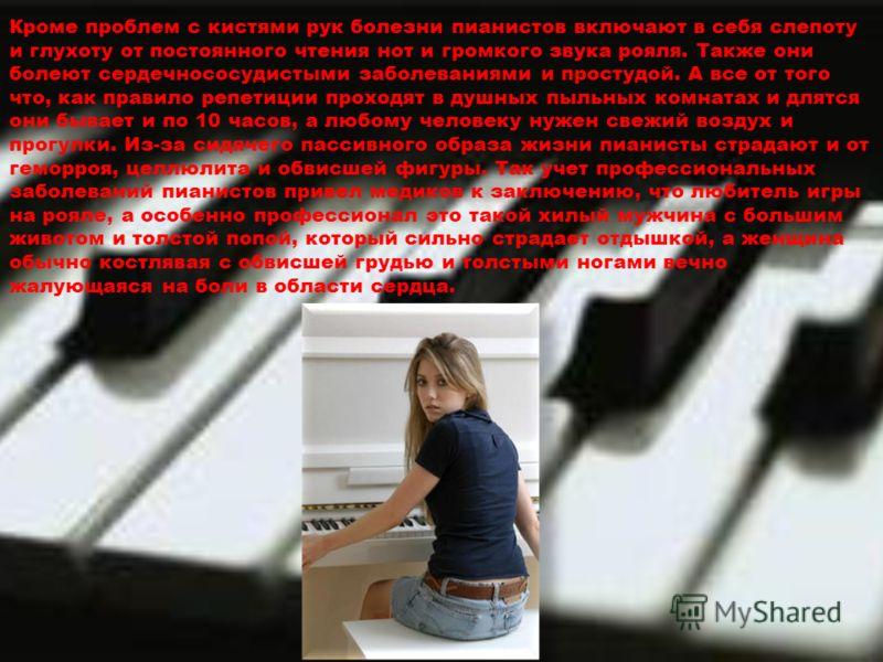 Кроме проблем с кистями рук болезни пианистов включают в себя слепоту и глухоту от постоянного чтения нот и громкого звука рояля. Также они болеют сердечнососудистыми заболеваниями и простудой. А все от того что, как правило репетиции проходят в душн