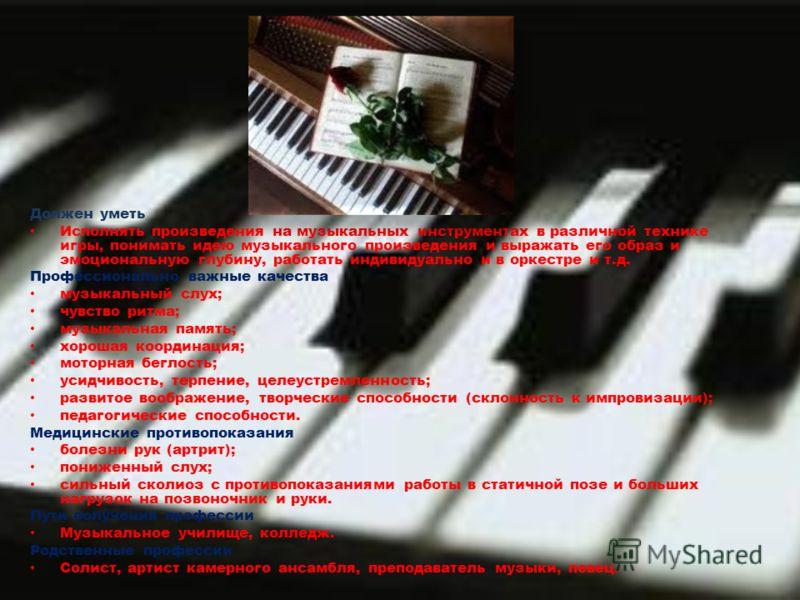 Должен уметь Исполнять произведения на музыкальных инструментах в различной технике игры, понимать идею музыкального произведения и выражать его образ и эмоциональную глубину, работать индивидуально и в оркестре и т.д. Профессионально важные качества