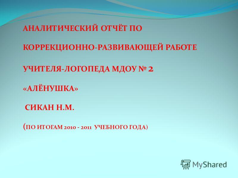 АНАЛИТИЧЕСКИЙ ОТЧЁТ ПО КОРРЕКЦИОННО-РАЗВИВАЮЩЕЙ РАБОТЕ УЧИТЕЛЯ-ЛОГОПЕДА МДОУ 2 «АЛЁНУШКА» СИКАН Н.М. ( ПО ИТОГАМ 2010 - 2011 УЧЕБНОГО ГОДА)