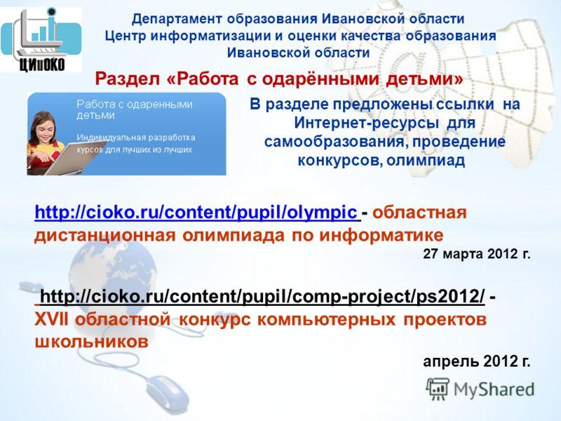 Раздел «Работа с одарёнными детьми» В разделе предложены ссылки на Интернет-ресурсы для самообразования, проведение конкурсов, олимпиад http://cioko.ru/content/pupil/olympic http://cioko.ru/content/pupil/olympic - областная дистанционная олимпиада по