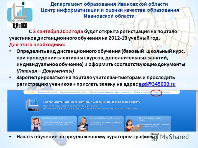 Департамент образования Ивановской области Центр информатизации и оценки качества образования Ивановской области С 3 сентября 2012 года будет открыта регистрация на портале участников дистанционного обучения на 2012-13 учебный год. Для этого необходи