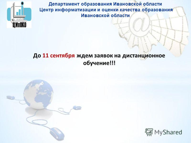 Департамент образования Ивановской области Центр информатизации и оценки качества образования Ивановской области До 11 сентября ждем заявок на дистанционное обучение!!!