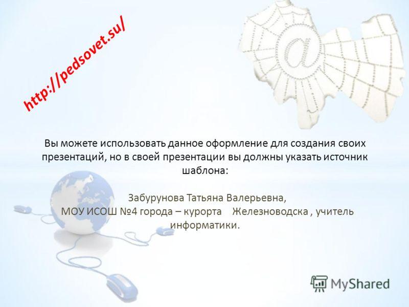 Вы можете использовать данное оформление для создания своих презентаций, но в своей презентации вы должны указать источник шаблона: Забурунова Татьяна Валерьевна, МОУ ИСОШ 4 города – курорта Железноводска, учитель информатики. http://pedsovet.su/