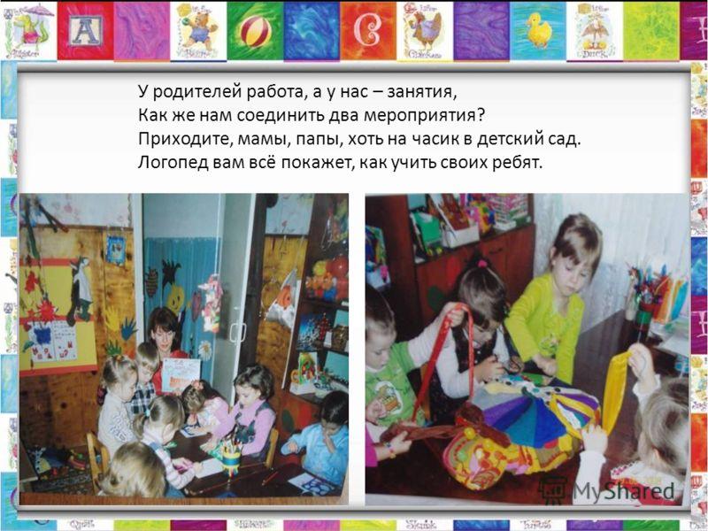 У родителей работа, а у нас – занятия, Как же нам соединить два мероприятия? Приходите, мамы, папы, хоть на часик в детский сад. Логопед вам всё покажет, как учить своих ребят.