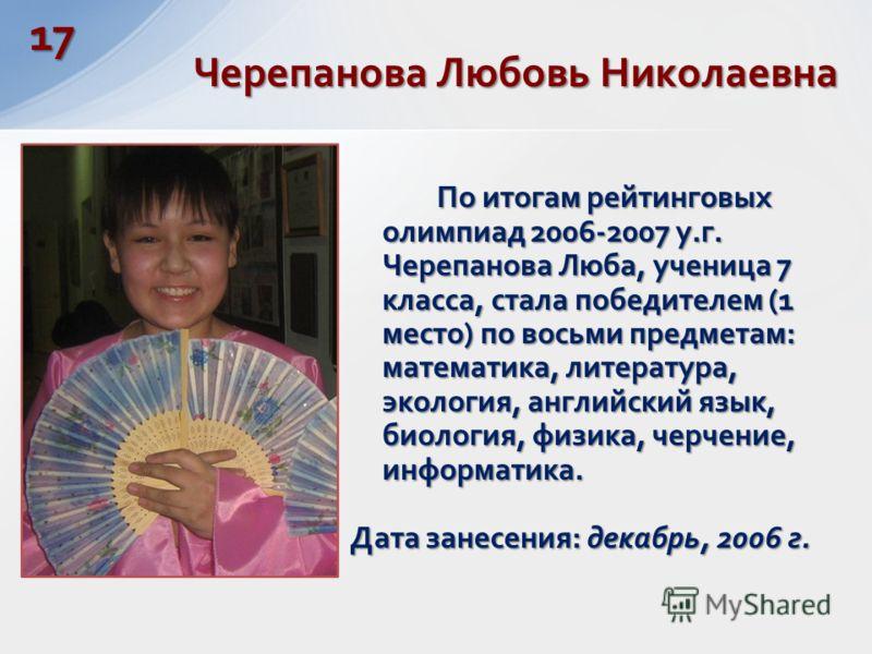 По итогам рейтинговых олимпиад 2006-2007 у.г. Черепанова Люба, ученица 7 класса, стала победителем (1 место) по восьми предметам: математика, литература, экология, английский язык, биология, физика, черчение, информатика. Дата занесения: декабрь, 200