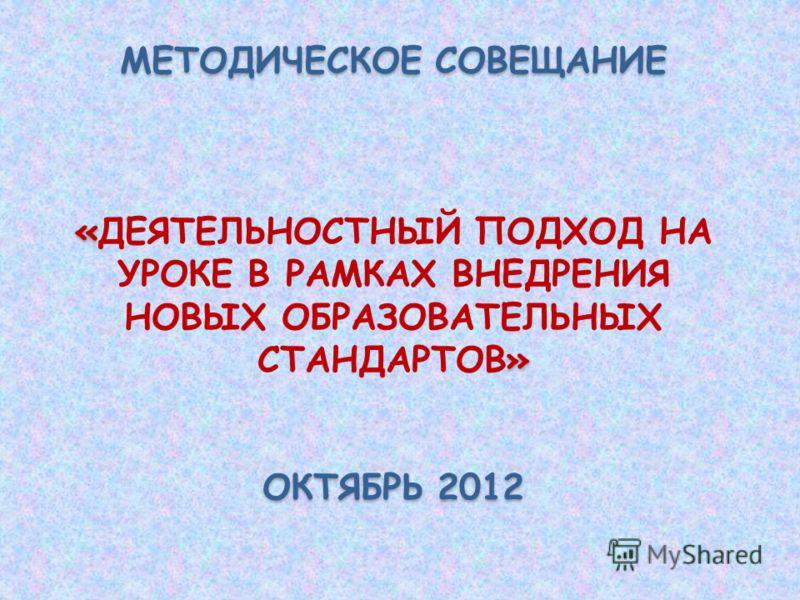 МЕТОДИЧЕСКОЕ СОВЕЩАНИЕ « » «ДЕЯТЕЛЬНОСТНЫЙ ПОДХОД НА УРОКЕ В РАМКАХ ВНЕДРЕНИЯ НОВЫХ ОБРАЗОВАТЕЛЬНЫХ СТАНДАРТОВ» ОКТЯБРЬ 2012