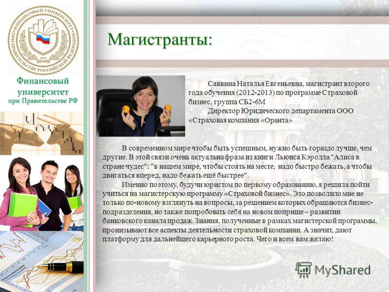 Саввина Наталья Евгеньевна, магистрант второго года обучения (2012-2013) по программе Страховой бизнес, группа СБ2-6М Директор Юридического департамента ООО «Страховая компания «Оранта» В современном мире чтобы быть успешным, нужно быть гораздо лучше
