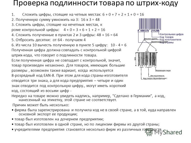 Проверка подлинности товара по штрих-коду 1.Сложить цифры, стоящие на четных местах: 6 + 0 + 7 + 2 + 1 + 0 = 16 2. Полученную сумму умножить на 3: 16 х 3 = 48 3. Сложить цифры, стоящие на нечетных местах, к роме контрольной цифры: 4 + 0 + 3 + 6 + 1 +