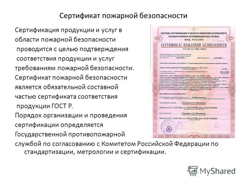 Сертификат пожарной безопасности Сертификация продукции и услуг в области пожарной безопасности проводится с целью подтверждения соответствия продукции и услуг требованиям пожарной безопасности. Сертификат пожарной безопасности является обязательной