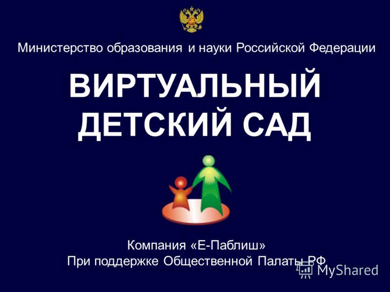 ВИРТУАЛЬНЫЙ ДЕТСКИЙ САД Министерство образования и науки Российской Федерации Компания «Е-Паблиш» При поддержке Общественной Палаты РФ