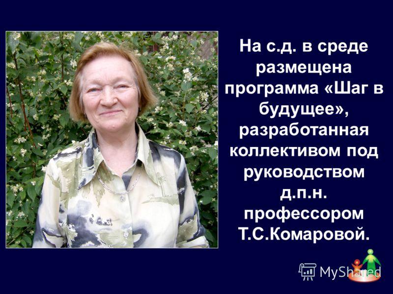 На с.д. в среде размещена программа «Шаг в будущее», разработанная коллективом под руководством д.п.н. профессором Т.С.Комаровой.