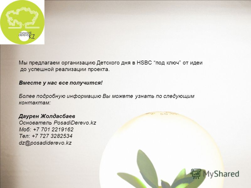 Мы предлагаем организацию Детского дня в HSBC под ключ от идеи до успешной реализации проекта. Вместе у нас все получится! Более подробную информацию Вы можете узнать по следующим контактам: Даурен Жолдасбаев Основатель PosadiDerevo.kz Моб: +7 701 22
