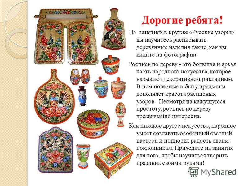 Дорогие ребята! На занятиях в кружке «Русские узоры» вы научитесь расписывать деревянные изделия такие, как вы видите на фотографии. Роспись по дереву - это большая и яркая часть народного искусства, которое называют декоративно-прикладным. В нем пол