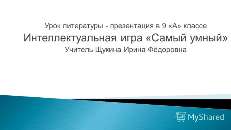 Урок литературы - презентация в 9 «А» классе Интеллектуальная игра «Самый умный» Учитель Щукина Ирина Фёдоровна