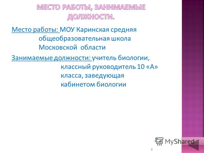 5 Место работы: МОУ Каринская средняя общеобразовательная школа Московской области Занимаемые должности: учитель биологии, классный руководитель 10 «А» класса, заведующая кабинетом биологии