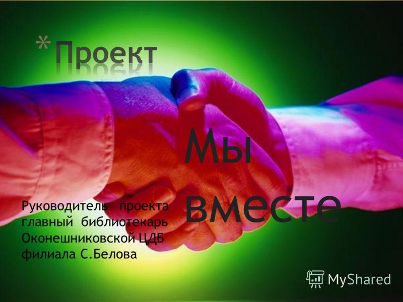 Мы вместе Руководитель проекта главный библиотекарь Оконешниковской ЦДБ филиала С.Белова