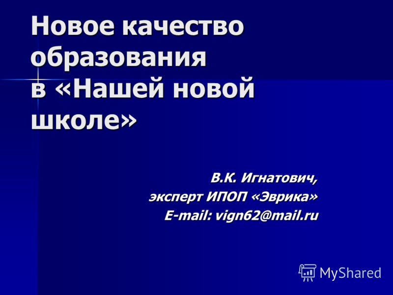 Новое качество образования в «Нашей новой школе» В.К. Игнатович, эксперт ИПОП «Эврика» E-mail: vign62@mail.ru