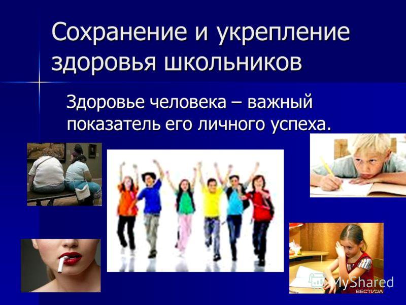 Сохранение и укрепление здоровья школьников Здоровье человека – важный показатель его личного успеха.