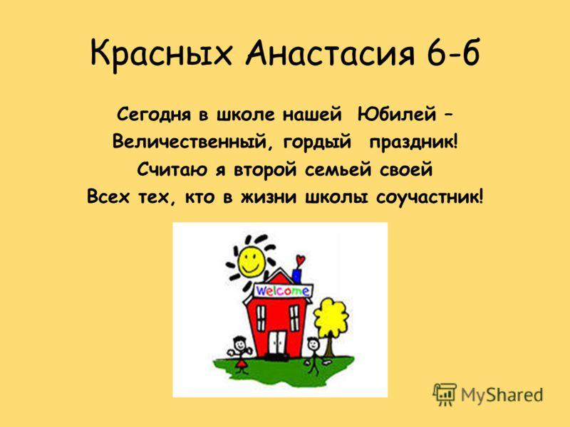Красных Анастасия 6-б Сегодня в школе нашей Юбилей – Величественный, гордый праздник! Считаю я второй семьей своей Всех тех, кто в жизни школы соучастник!