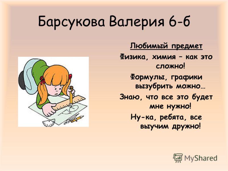Барсукова Валерия 6-б Любимый предмет Физика, химия – как это сложно! Формулы, графики вызубрить можно… Знаю, что все это будет мне нужно! Ну-ка, ребята, все выучим дружно!