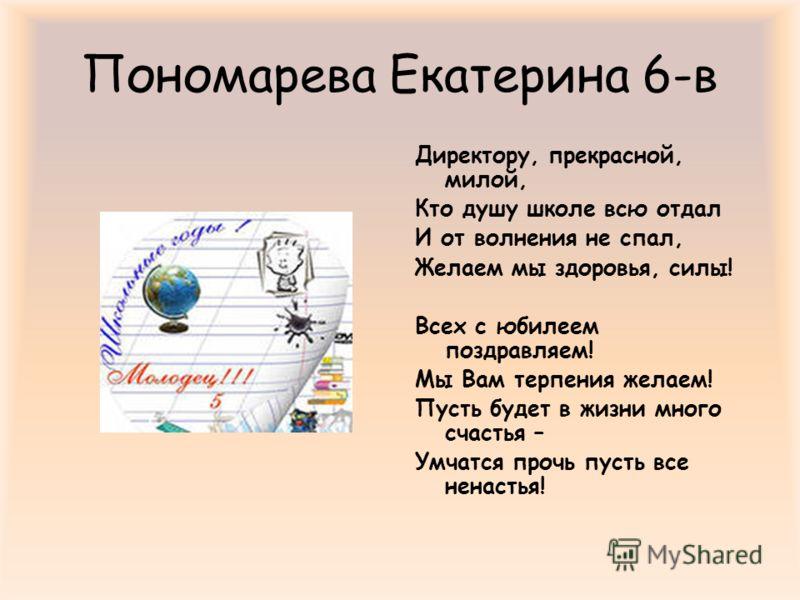 Пономарева Екатерина 6-в Директору, прекрасной, милой, Кто душу школе всю отдал И от волнения не спал, Желаем мы здоровья, силы! Всех с юбилеем поздравляем! Мы Вам терпения желаем! Пусть будет в жизни много счастья – Умчатся прочь пусть все ненастья!