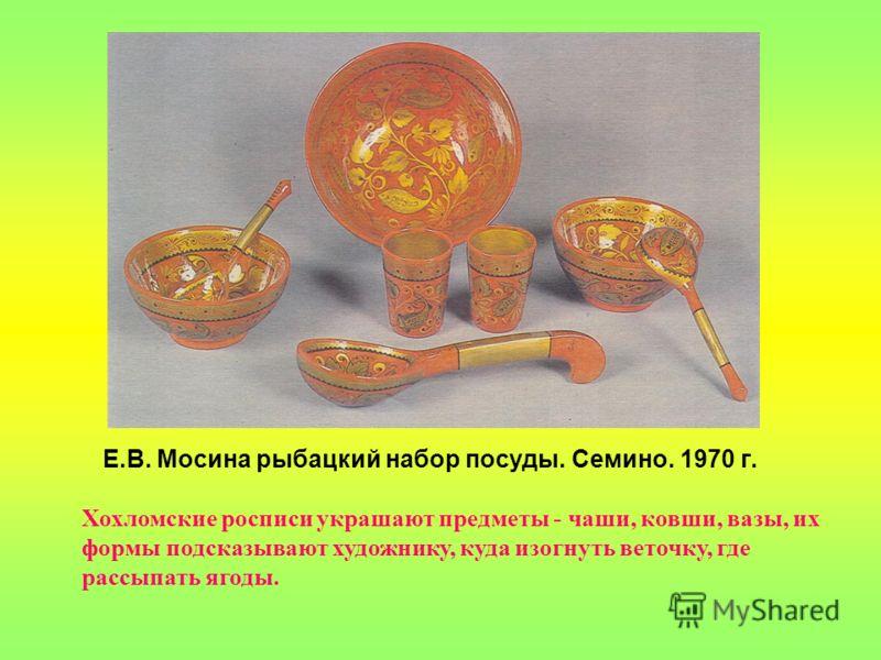 Е.В. Мосина рыбацкий набор посуды. Семино. 1970 г. Хохломские росписи украшают предметы - чаши, ковши, вазы, их формы подсказывают художнику, куда изогнуть веточку, где рассыпать ягоды.
