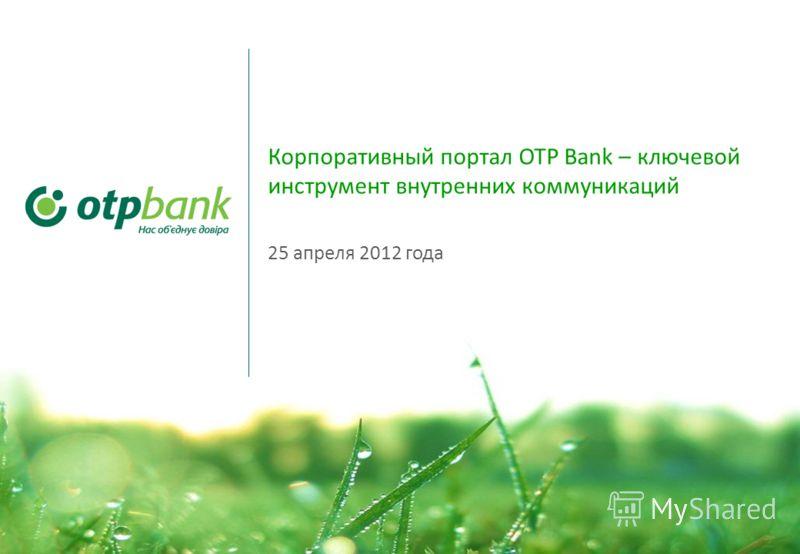 1 Корпоративный портал OTP Bank – ключевой инструмент внутренних коммуникаций 25 апреля 2012 года