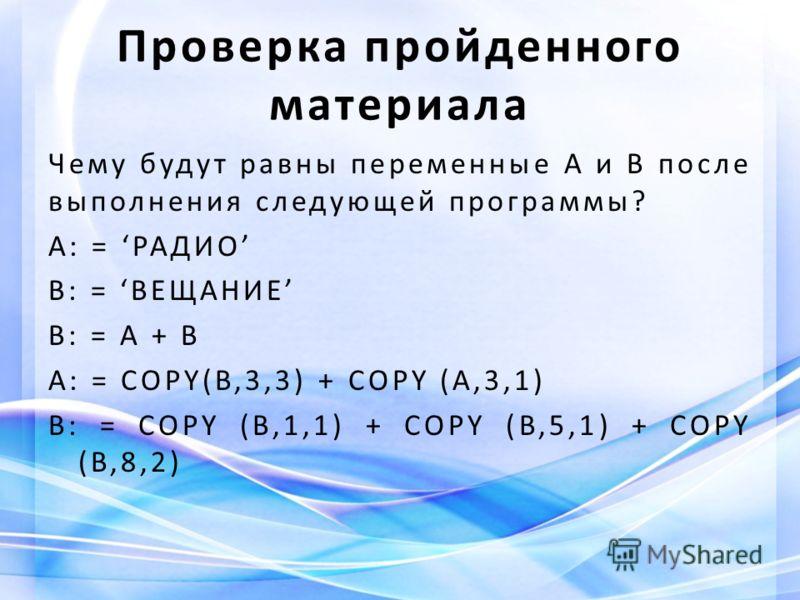 Проверка пройденного материала Чему будут равны переменные A и B после выполнения следующей программы? А: = РАДИО В: = ВЕЩАНИЕ B: = A + B A: = COPY(B,3,3) + COPY (A,3,1) B: = COPY (B,1,1) + COPY (B,5,1) + COPY (B,8,2)
