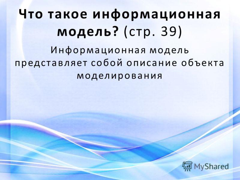 Что такое информационная модель? (стр. 39) Информационная модель представляет собой описание объекта моделирования